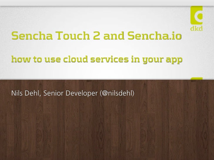 Sencha Touch 2 and Sencha.iohow to use cloud services in your appNils Dehl, Senior Developer (@nilsdehl)