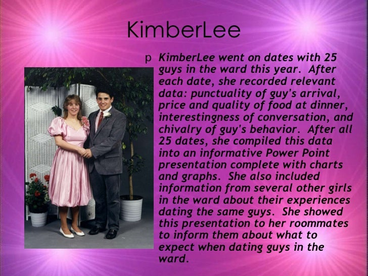 KimberLee <ul><li>KimberLee went on dates with 25 guys in the ward this year.  After each date, she recorded relevant data...