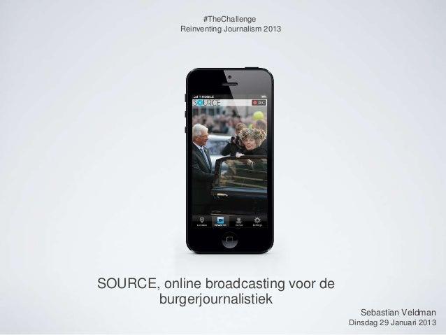 #TheChallenge            Reinventing Journalism 2013SOURCE, online broadcasting voor de       burgerjournalistiek         ...