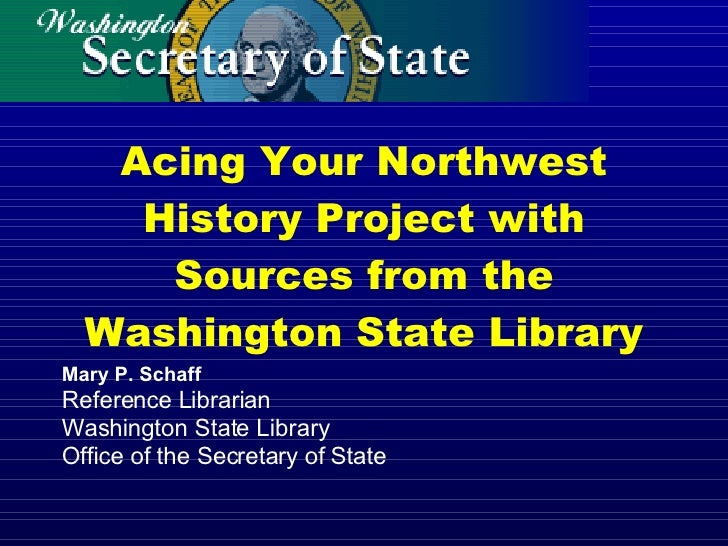 Acing Your Northwest History Project with Sources from the Washington State Library Mary P. Schaff Reference Librarian Was...