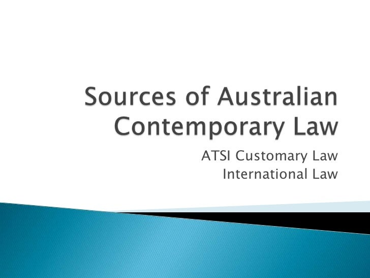 Sources of Australian Contemporary Law<br />ATSI Customary Law<br />International Law<br />
