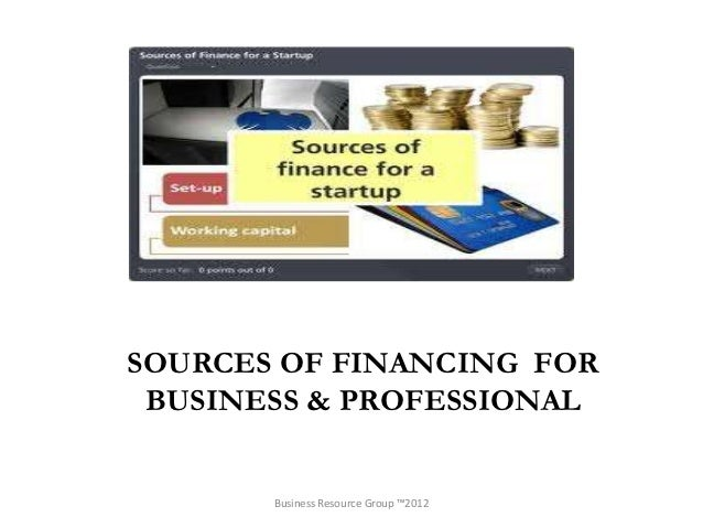 SOURCES OF FINANCING FOR BUSINESS & PROFESSIONAL       Business Resource Group ™2012