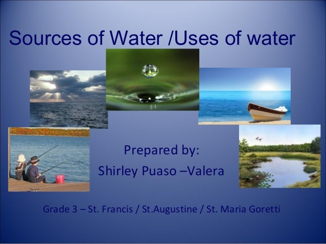 Sources of Water /Uses of water  Prepared by: Shirley Puaso –Valera Grade 3 – St. Francis / St.Augustine / St. Maria Goret...