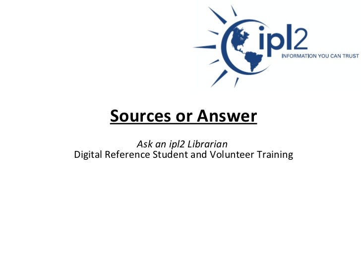 Sources or Answer   Ask an ipl2 Librarian   Digital Reference Student and Volunteer Training