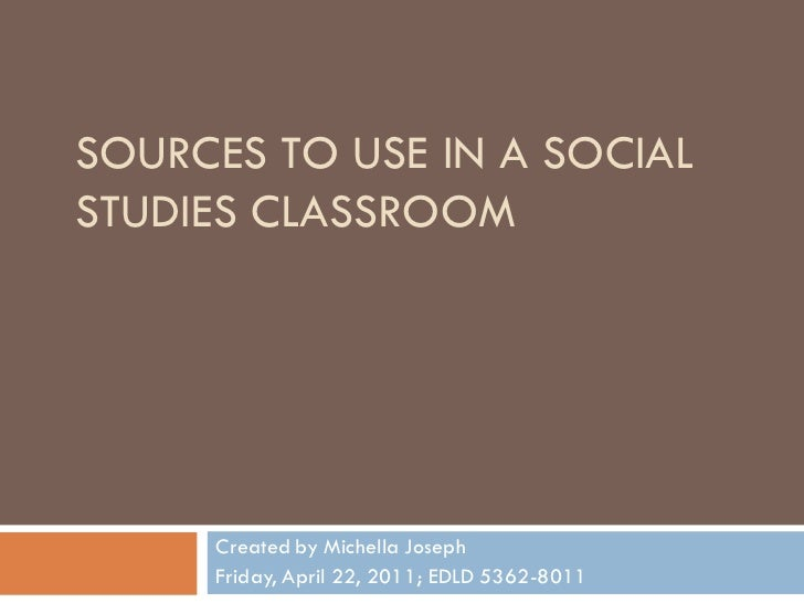 SOURCES TO USE IN A SOCIALSTUDIES CLASSROOM     Created by Michella Joseph     Friday, April 22, 2011; EDLD 5362-8011