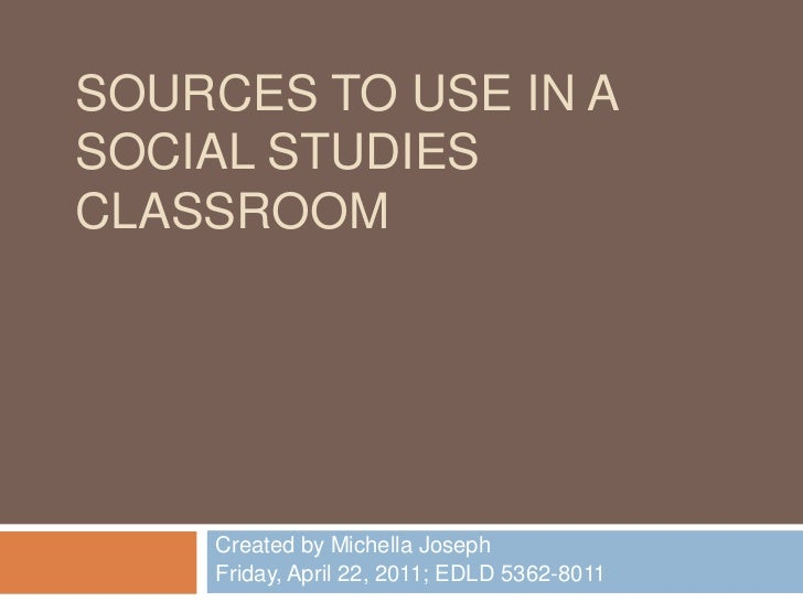 Sources to use in a Social Studies Classroom<br />Created by Michella Joseph<br />Friday, April 22, 2011; EDLD 5362-8011<b...