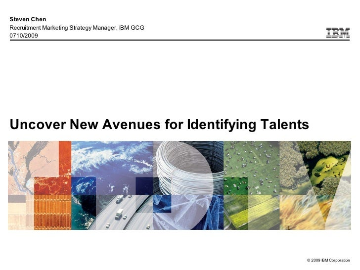 Steven Chen Recruitment Marketing Strategy Manager, IBM GCG 0710/2009     Uncover New Avenues for Identifying Talents     ...