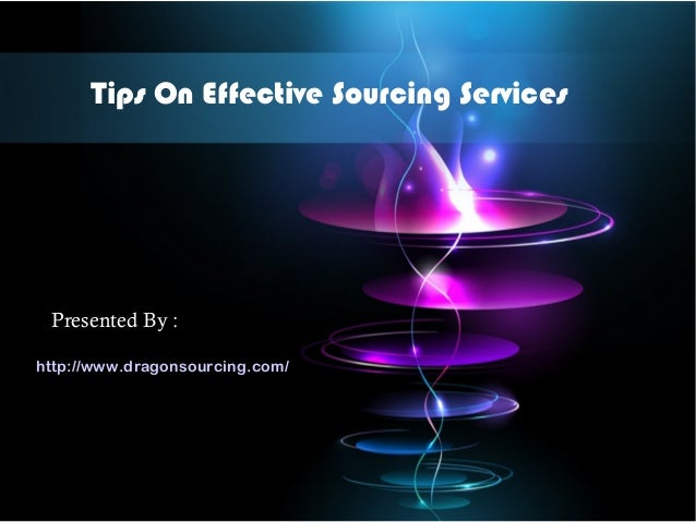Tips On Effective Sourcing Services Presented By : http://www.dragonsourcing.com/