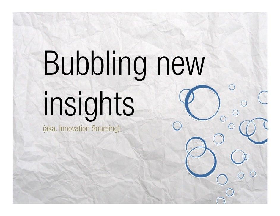 Bubbling new iinsights     ight (aka. Innovation Sourcing)