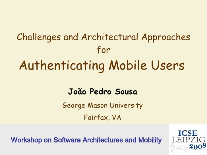 Challenges and Architectural Approaches for Authenticating Mobile Users  João Pedro Sousa George Mason University Fairfax,...