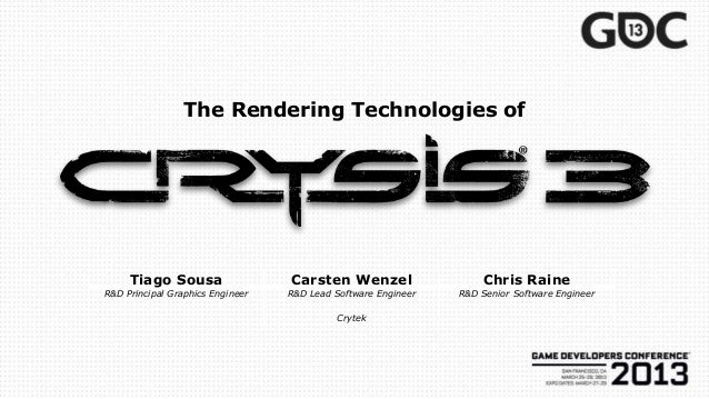 The Rendering Technologies of Tiago Sousa Carsten Wenzel Chris Raine R&D Principal Graphics Engineer R&D Lead Software Eng...