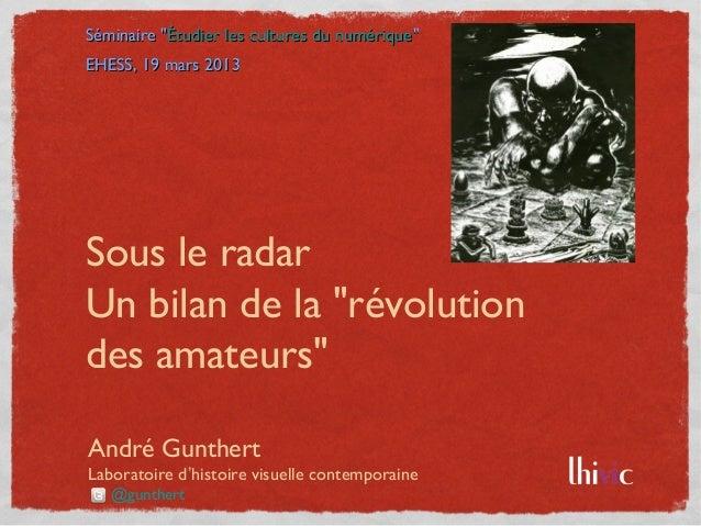 """Séminaire """"Étudier les cultures du numérique""""EHESS, 19 mars 2013Sous le radarUn bilan de la """"révolutiondes amateurs""""André ..."""