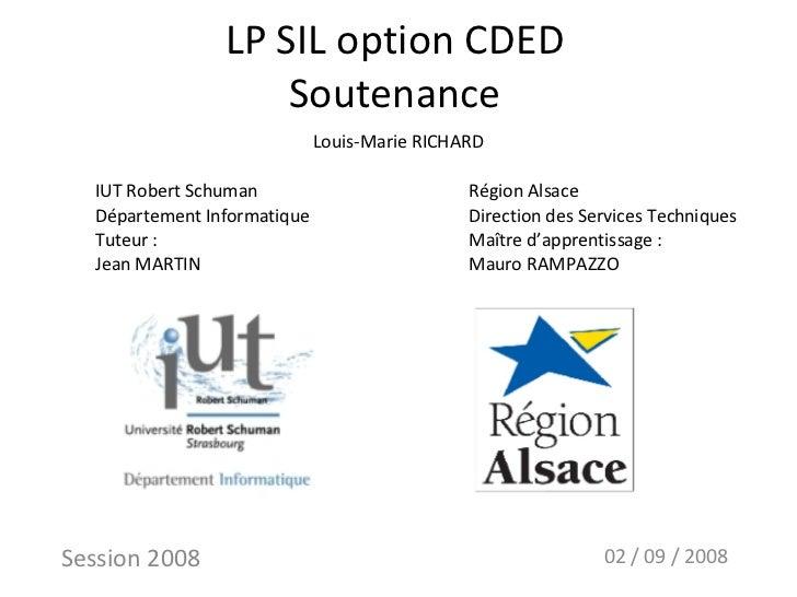 LP SIL option CDED Soutenance Session 2008 02 / 09 / 2008 Louis-Marie RICHARD IUT Robert Schuman Département Informatique ...