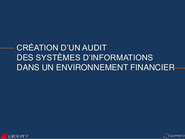 CRÉATION D'UN AUDIT DES SYSTÈMES D'INFORMATIONS DANS UN ENVIRONNEMENT FINANCIER Introduction  Groupe Y  Contexte  Audit  B...