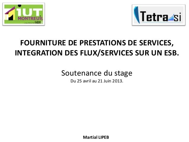 FOURNITURE DE PRESTATIONS DE SERVICES,INTEGRATION DES FLUX/SERVICES SUR UN ESB.Soutenance du stageDu 25 avril au 21 Juin 2...