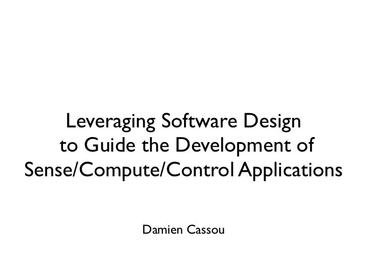 Leveraging Software Design    to Guide the Development ofSense/Compute/Control Applications            Damien Cassou