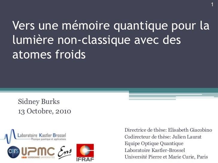 Vers une mémoire quantique pour la lumière non-classique avec des atomes froids<br />Sidney Burks<br />13 Octobre, 2010<br...