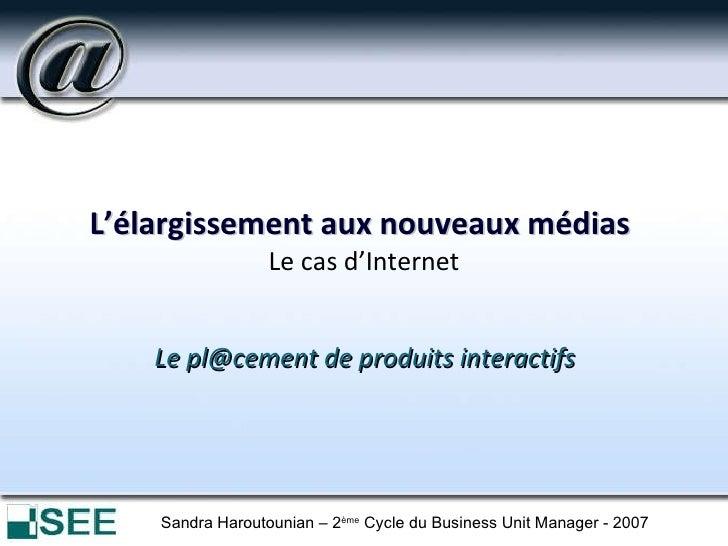 L'élargissement aux nouveaux médias   Le cas d'Internet <ul><li>Le pl@cement de produits interactifs </li></ul>Sandra Haro...