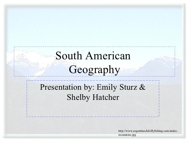 South American  Geography Presentation by: Emily Sturz & Shelby Hatcher http://www.argentinachileflyfishing.com/andes-moun...