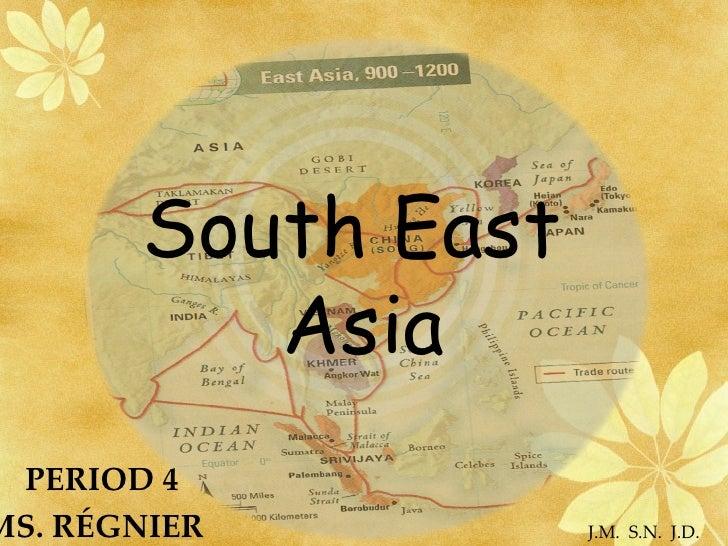 South East  Asia PERIOD 4  MS. RÉGNIER  J.M.  S.N.  J.D.