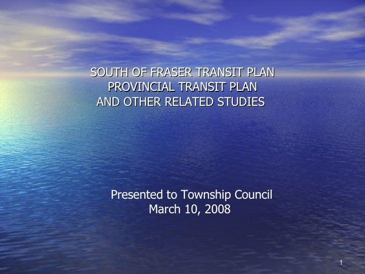 SOUTH OF FRASER TRANSIT PLAN PROVINCIAL TRANSIT PLAN AND OTHER RELATED STUDIES  Presented to Township Council March 10, 20...