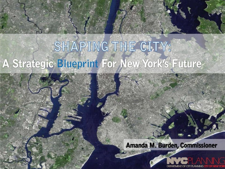 SHAPING THE CITY: <br />A Strategic BlueprintFor New York's Future<br />Amanda M. Burden, Commissioner<br />