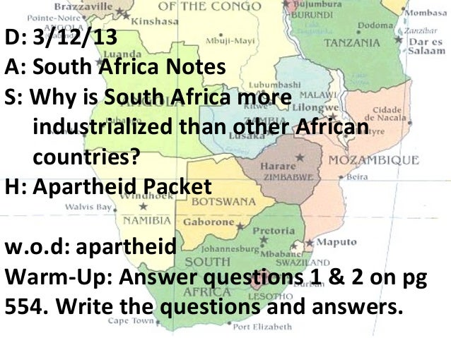 D: 3/12/13A: South Africa NotesS: Why is South Africa more   industrialized than other African   countries?H: Apartheid Pa...