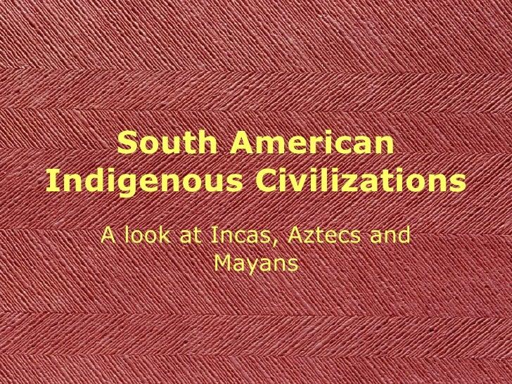 South American Indigenous Civilizations A look at Incas, Aztecs and Mayans