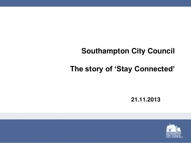 Southampton City Council The story of 'Stay Connected'  21.11.2013