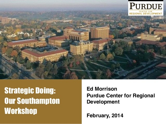 Strategic Doing: Our Southampton Workshop Ed Morrison! Purdue Center for Regional Development ! ! February, 2014!