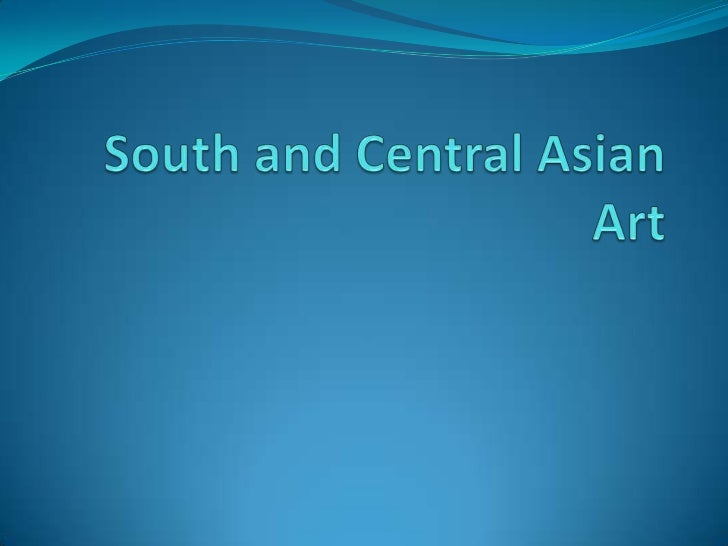 Introduction      The art forms that will be are from Central and    South Asian artworks. In Central Asia we will discus...