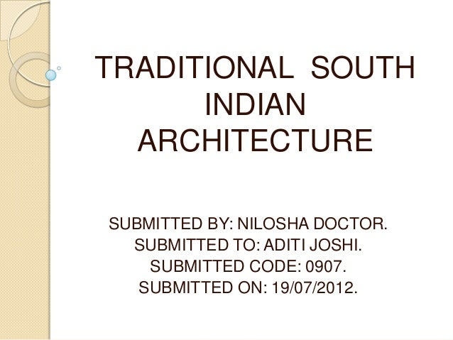 TRADITIONAL SOUTH INDIAN ARCHITECTURE SUBMITTED BY: NILOSHA DOCTOR. SUBMITTED TO: ADITI JOSHI. SUBMITTED CODE: 0907. SUBMI...