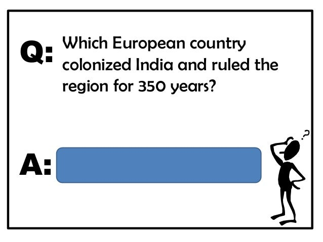 Q:   Which European country     colonized India and ruled the     region for 350 years?A:   Great Britain