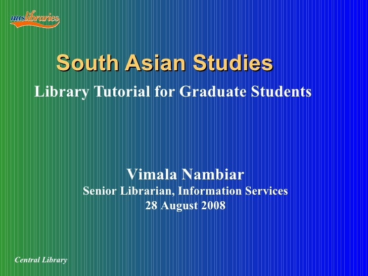 South Asian Studies Library Tutorial for Graduate Students Vimala Nambiar Senior Librarian, Information Services 28 August...