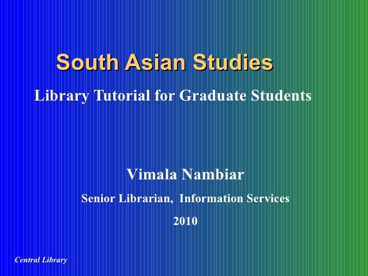 South Asian Studies Library Tutorial for Graduate Students Vimala Nambiar Senior Librarian,  Information Services 2010 Cen...