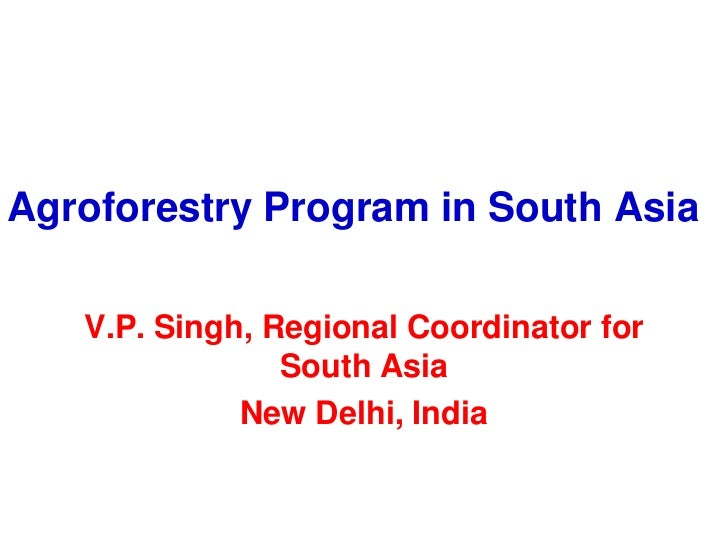 Agroforestry Program in South Asia   V.P. Singh, Regional Coordinator for                South Asia             New Delhi,...
