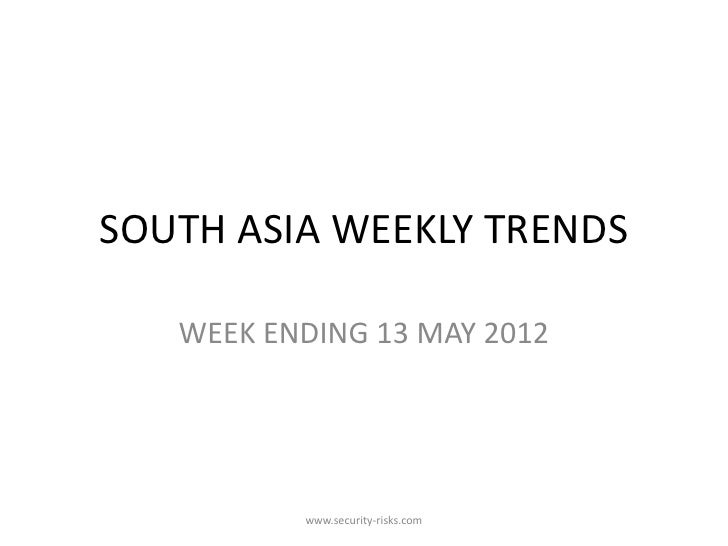 SOUTH ASIA WEEKLY TRENDS   WEEK ENDING 13 MAY 2012          www.security-risks.com