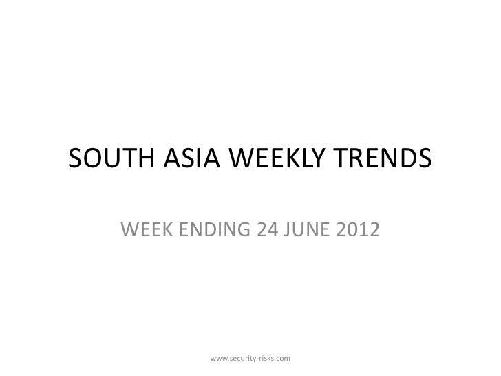 SOUTH ASIA WEEKLY TRENDS   WEEK ENDING 24 JUNE 2012           www.security-risks.com