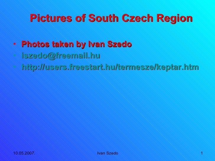 Pictures of South Czech Region <ul><li>Photos taken by Ivan Szedo </li></ul><ul><li>[email_address] </li></ul><ul><li>http...