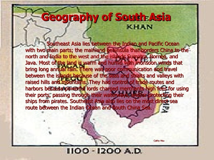 Geography of South Asia Southeast Asia lies between the Indian and Pacific Ocean with two main parts; the mainland peninsu...