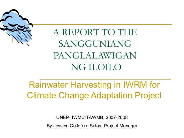 A REPORT TO THE SANGGUNIANG PANGLALAWIGAN NG ILOILO Rainwater Harvesting in IWRM for Climate Change Adaptation Project UNE...