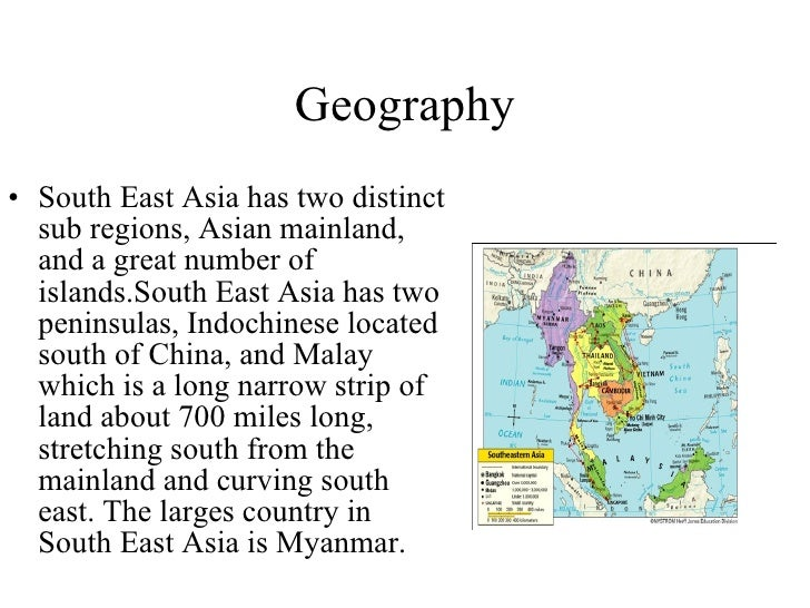 Geography <ul><li>South East Asia has two distinct sub regions, Asian mainland, and a great number of islands.South East A...