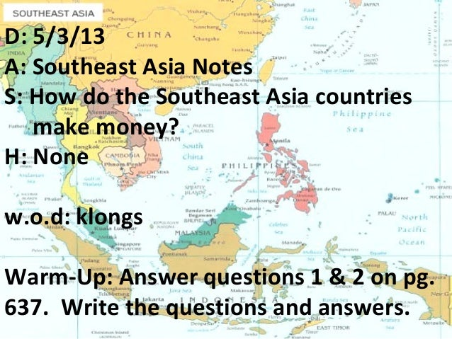 D: 5/3/13A: Southeast Asia NotesS: How do the Southeast Asia countriesmake money?H: Nonew.o.d: klongsWarm-Up: Answer quest...