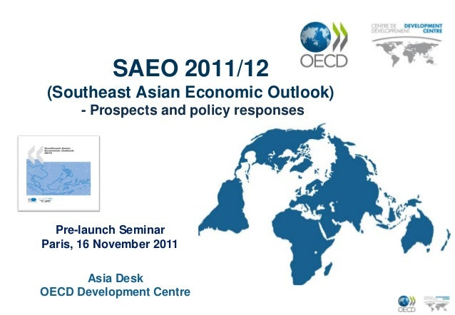 SAEO 2011/12 (Southeast Asian Economic Outlook)      - Prospects and policy responses  Pre-launch SeminarParis, 16 Novembe...