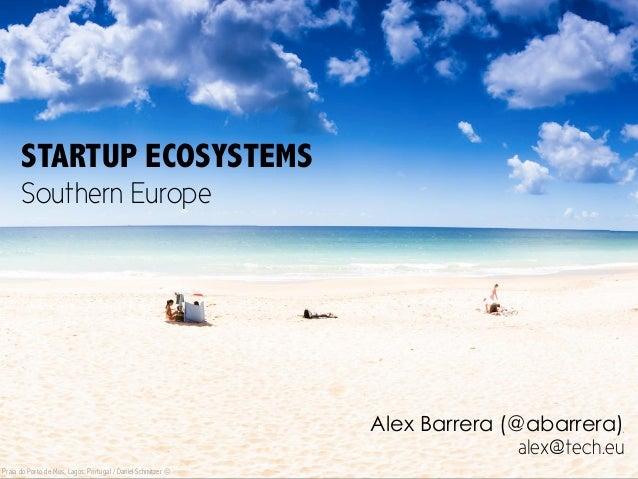 STARTUP ECOSYSTEMS Southern Europe Alex Barrera (@abarrera) alex@tech.eu Praia do Porto de Mos, Lagos, Portugal / Daniel S...