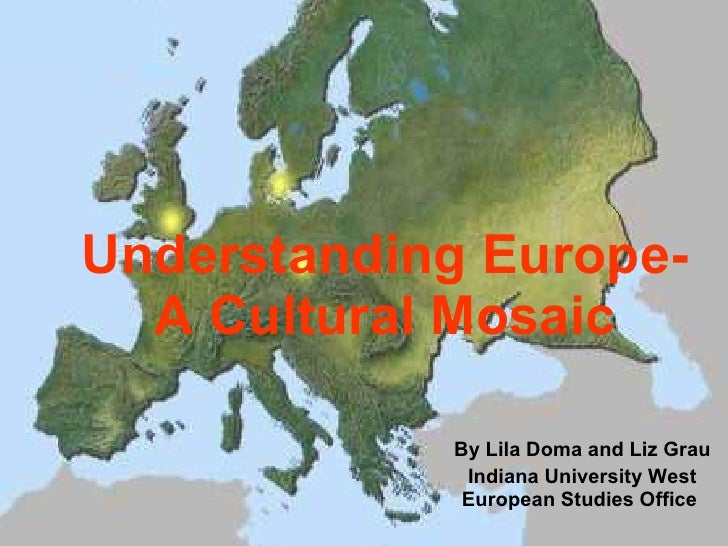 Understanding Europe- A Cultural Mosaic By Lila Doma and Liz Grau Indiana University West European Studies Office