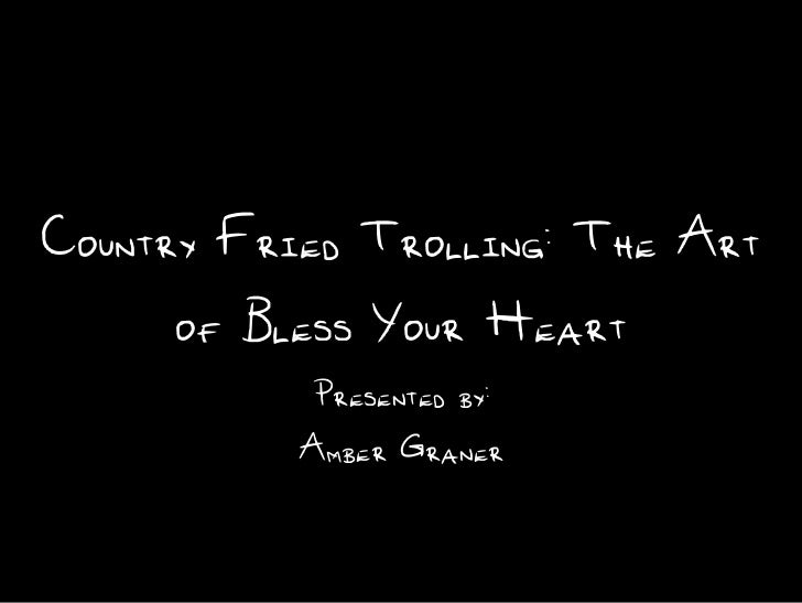 Country Fried Trolling: The Art     of Bless Your Heart           Presented by:           Amber Graner