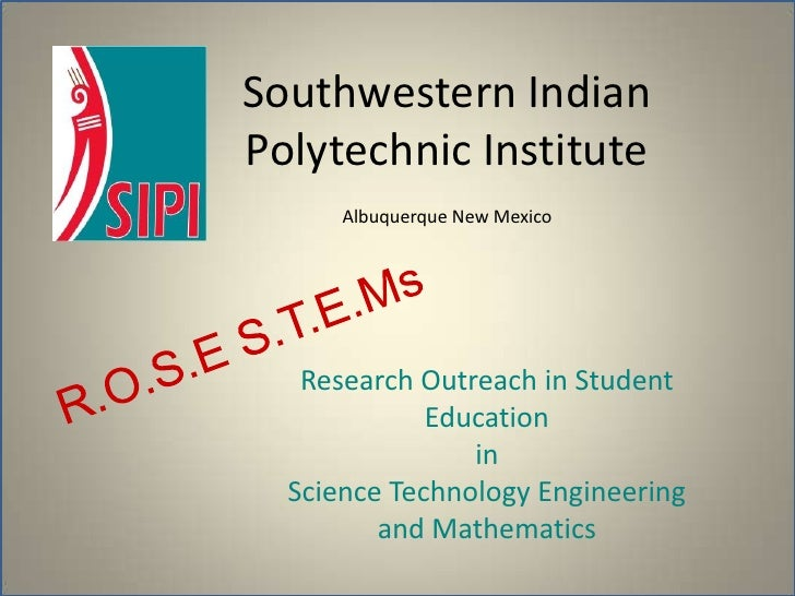 Southwestern Indian Polytechnic InstituteAlbuquerque New Mexico <br />R.O.S.E S.T.E.Ms<br />Research Outreach in Student E...