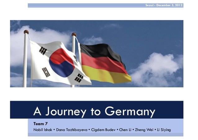 Seoul - December 3, 2012  A Journey to Germany Team 7 Nabil Ishak • Dana Tazhibayeva • Cigdem Budev • Chen Li • Zheng Wei ...