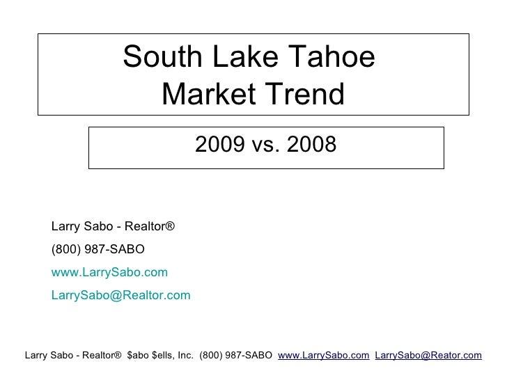 South Lake Tahoe  Market Trend 2009 vs. 2008 Larry Sabo - Realtor® (800) 987-SABO www.LarrySabo.com [email_address]